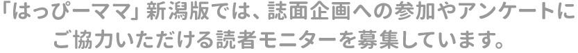 「はっぴーママ」新潟版では、誌面企画への参加やアンケートにご協力いただける読者モニターを募集しています。
